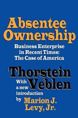 Absentee Ownership: Business Enterprise in Recent Times: The Case of America  by  Veblen