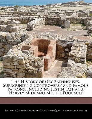 The History of Gay Bathhouses, Surrounding Controversy and Famous Patrons, Including Justin Fashanu, Harvey Milk and Michel Foucault  by  Caroline Brantley