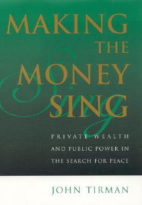 Making the Money Sing: Private Wealth and Public Power in the Search for Peace John Tirman