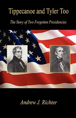 Tippecanoe and Tyler Too - The Story of Two Forgotten Presidencies  by  Andrew J. Richter