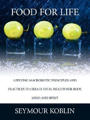 Food for Life: Applying Macrobiotic Principles and Practices to Create Vital Health for Body, Mind, and Spirit  by  Seymour Koblin