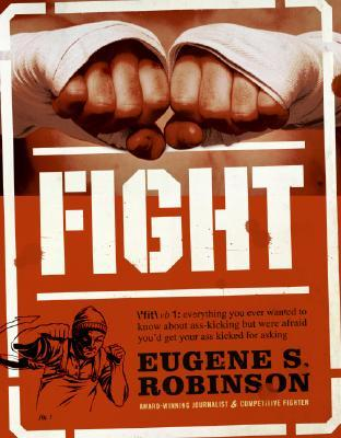 Fight: Everything You Ever Wanted to Know About Ass-Kicking but Were Afraid Youd Get Your Ass Kicked for Asking Eugene S. Robinson