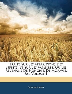 Trait Sur Les Apparitions Des Esprits, Et Sur Les Vampires, Ou Les Revenans de Hongrie, de Moravie, &C, Volume 1  by  Scipione Maffei