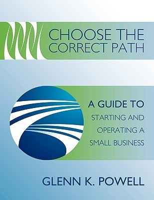 Choose the Correct Path: A Guide to Starting and Operating a Small Business  by  Glenn K. Powell