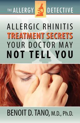 The Allergy Detective: Allergic Rhinitis Treatment Secrets Your Doctor May Not Tell You Benoit D. Tano