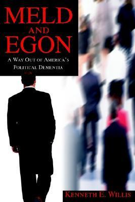 Meld and Egon: A Way Out of Americas Political Dementia  by  Kenneth Willis