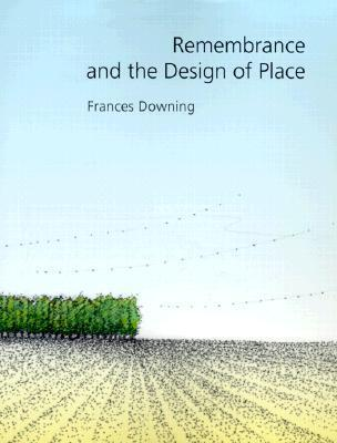 Remembrance and the Design of Place Frances Downing