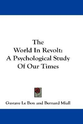The World In Revolt: A Psychological Study Of Our Times  by  Gustave Le Bon
