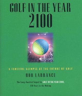 Golf in the Year 2100: A Fanciful Glimpse at the Future of Golf  by  Bob Labbance