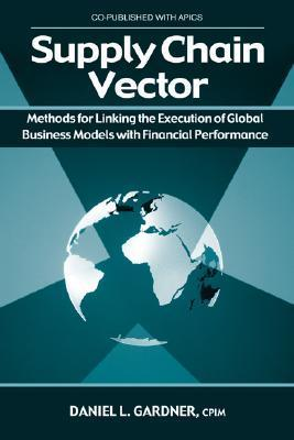 The Supply Chain Vector: Methods for Linking the Execution of Global Business Models With Financial Performance Daniel L. Gardner