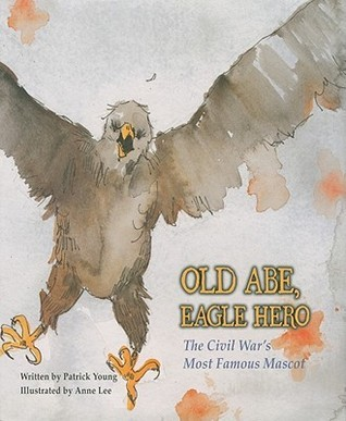 Old Abe, Eagle Hero: The Civil Wars Most Famous Mascot Patrick Young