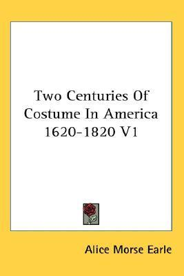 Two Centuries of Costume in America 1620-1820 V1 Alice Morse Earle
