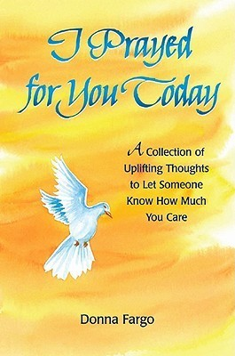 I Prayed for You Today: A Collection of Uplifting Thoughts to Let Someone Know How Much You Care  by  Donna Fargo