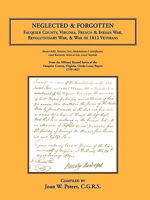 Neglected And Forgotten: Fauquier County, Virginia, French & Indian War, Revolutionary War & War Of 1812 Veterans Joan W. Peters