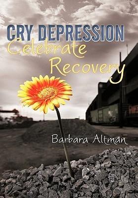Cry Depression, Celebrate Recovery: My Journey Through Mental Illness Barbara Altman