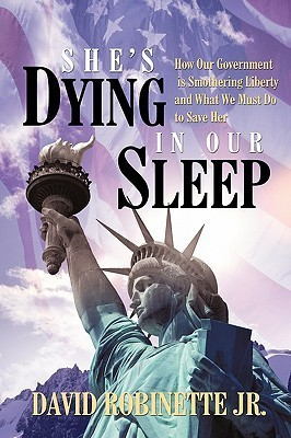 Shes Dying in Our Sleep: How Our Government Is Smothering Liberty and What We Must Do to Save Her  by  David Robinette Jr.