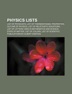 Physics Lists: List of Physicists, List of Thermodynamic Properties, Outline of Physics, List of Relativistic Equations  by  Source Wikipedia