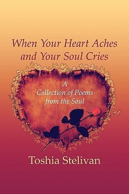 When Your Heart Aches and Your Soul Cries: A Collection of Poems from the Soul  by  Toshia Stelivan