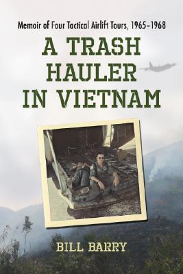 A Trash Hauler in Vietnam: Memoir of Four Tactical Airlift Tours, 1965-1968 Bill Barry