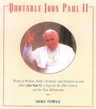 Quotable John Paul II: Words of Wisdom, Faith, Solidarity, and Salvation  by  and about John II, a Pope for the 20th Century and the New Millennium by Mike Towle