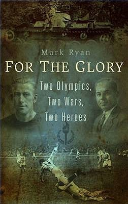 For the Glory: Two Olympics, Two Wars, Two Heroes  by  Mark Ryan