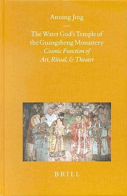 The Water Gods Temple Of The Guangsheng Monastery: Cosmic Function Of Art, Ritual And Theater  by  Anning Jing