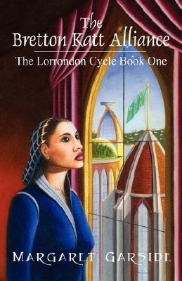 The Bretton Katt Alliance: The Lorrondon Cycle Book One Margaret Garside