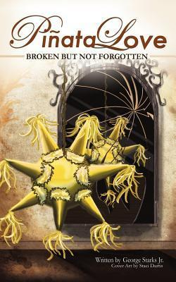 Pinata Love: Broken But Not Forgotten George Robert Starks Jr.