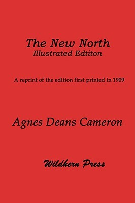 The New North (1909 Illustrated Edition) Being Some Account of a Womans Journey Through Canada to the Arctic Agnes Deans Cameron