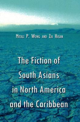 The Fiction of South Asians in North America and the Caribbean: A Critical Study of English-Language Works Since 1950 Mitali P. Wong