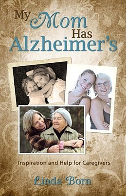My Mother Has Alzheimers: Inspiration and Help for Caregivers Linda A. Born