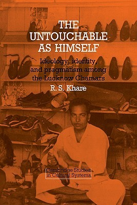 The Untouchable as Himself: Ideology, Identity and Pragmatism Among the Lucknow Chamars R.S. Khare