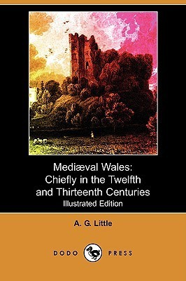 Mediaeval Wales: Chiefly in the Twelfth and Thirteenth Centuries (Illustrated Edition) A.G. Little