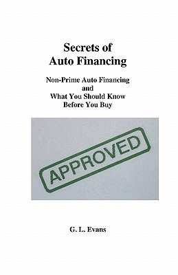 Secrets of Auto Financing: Non-Prime Auto Financing and What You Should Know Before You Buy G.L. Evans