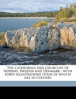 The Cathedrals and Churches of Norway, Sweden and Denmark: With Forty Illustrations T. Francis Bumpus
