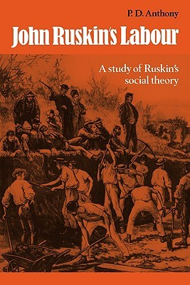 John Ruskins Labour: A Study of Ruskins Social Theory P.D. Anthony