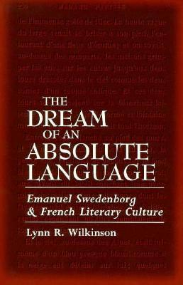 Dream of Absolute Language: Emanuel Swedenborg and French Literary Culture Lynn R. Wilkinson