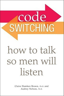 Code Switching: How to Talk So Men Will Listen Claire Damken Brown