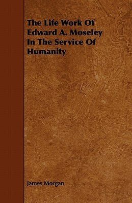 The Life Work of Edward A. Moseley in the Service of Humanity  by  James Morgan