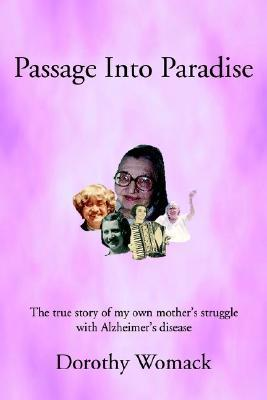 Passage Into Paradise: The True Story of My Own Mother S Struggle with Alzheimer S Disease Dorothy Womack