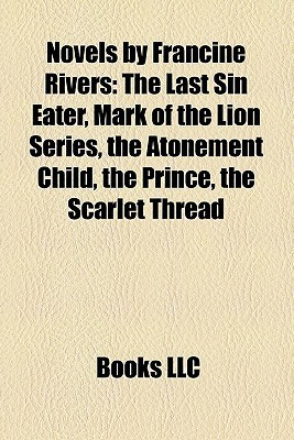Novels Francine Rivers: The Last Sin Eater, Mark of the Lion Series, the Atonement Child, the Prince, the Scarlet Thread by Books LLC