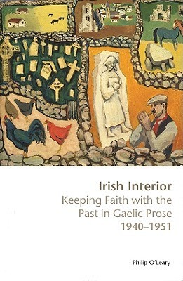 Irish Interior: Keeping Faith with the Past in Gaelic Prose 1940-1951 Philip OLeary