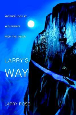 Larrys Way: Another Look at Alzheimers from the Inside  by  Larry Rose