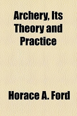 Archery, Its Theory and Practice  by  Horace A. Ford