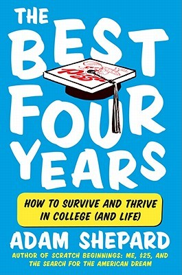 The Best Four Years: How to Survive and Thrive in College  by  Adam Shepard