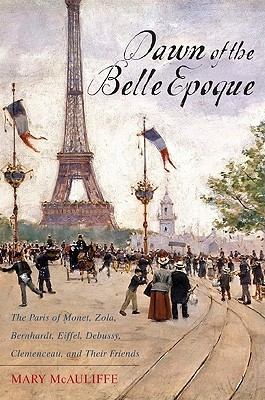Dawn of the Belle Epoque: The Paris of Monet, Zola, Bernhardt, Eiffel, Debussy, Clemenceau, and Their Friends Mary McAuliffe