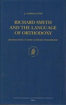 Richard Smyth and the Language of Orthodoxy: Re-Imagining Tudor Catholic Polemicism J. Andreas Lowe