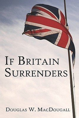 If Britain Surrenders  by  Douglas W. MacDougall