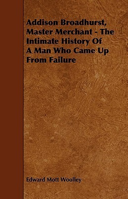 Addison Broadhurst, Master Merchant - The Intimate History of a Man Who Came Up from Failure  by  Edward Mott Woolley