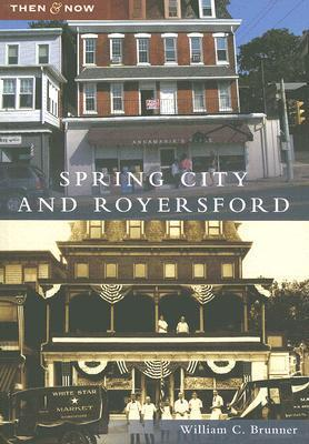 Spring City and Royersford, Pennsylvania (Then and Now)  by  William C. Brunner